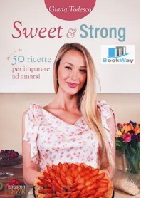 sweet and strong - 50 ricette per imparare ad amarsi